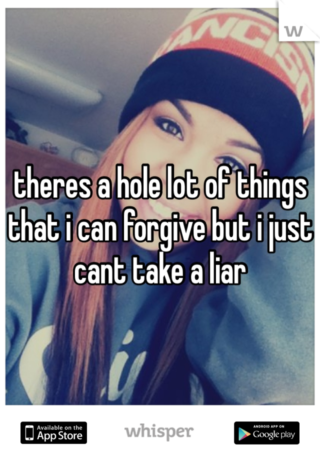 theres a hole lot of things that i can forgive but i just cant take a liar