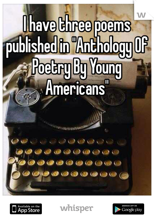 """I have three poems published in """"Anthology Of Poetry By Young Americans"""""""