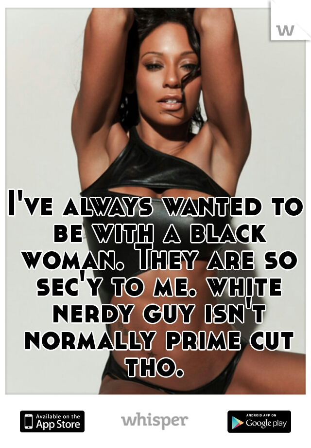 I've always wanted to be with a black woman. They are so sec'y to me. white nerdy guy isn't normally prime cut tho.