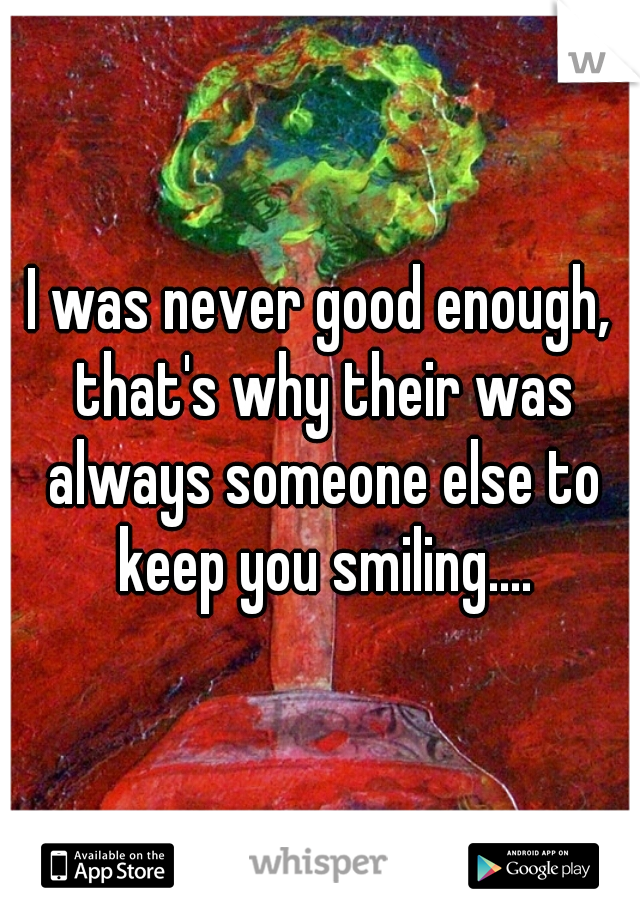 I was never good enough, that's why their was always someone else to keep you smiling....