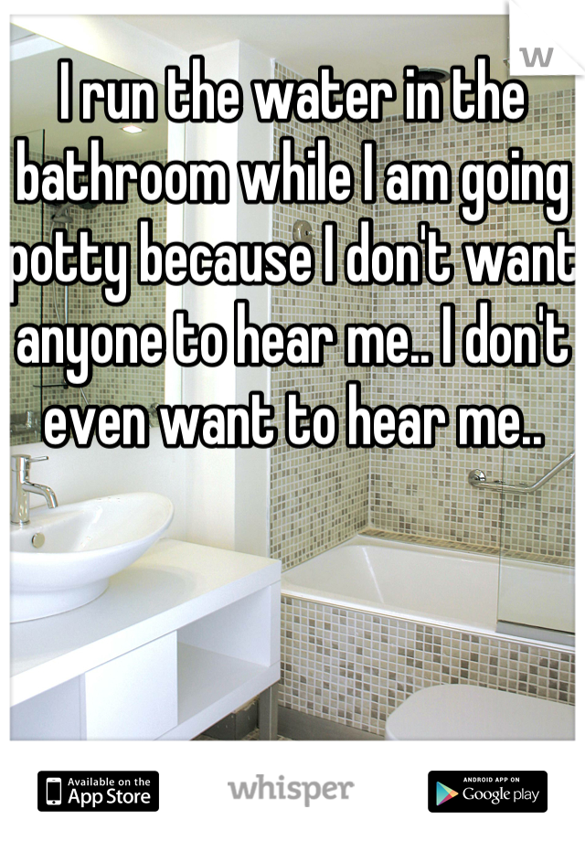 I run the water in the bathroom while I am going potty because I don't want anyone to hear me.. I don't even want to hear me..