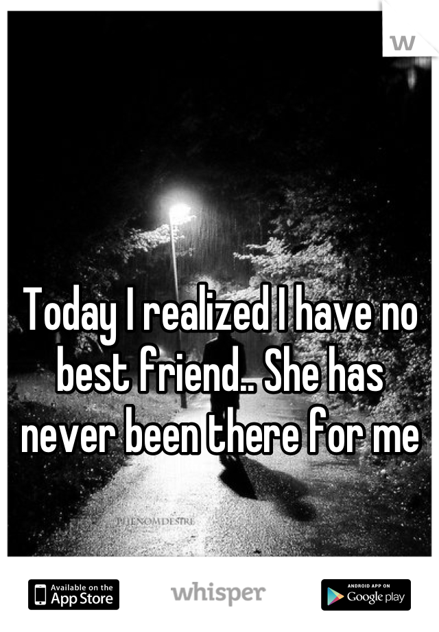 Today I realized I have no best friend.. She has never been there for me