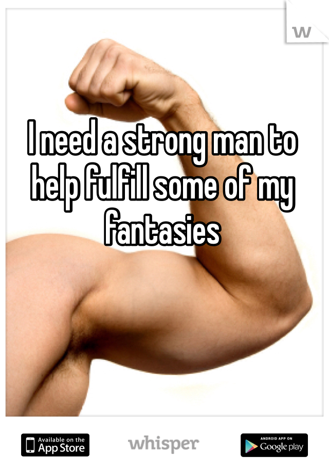 I need a strong man to help fulfill some of my fantasies