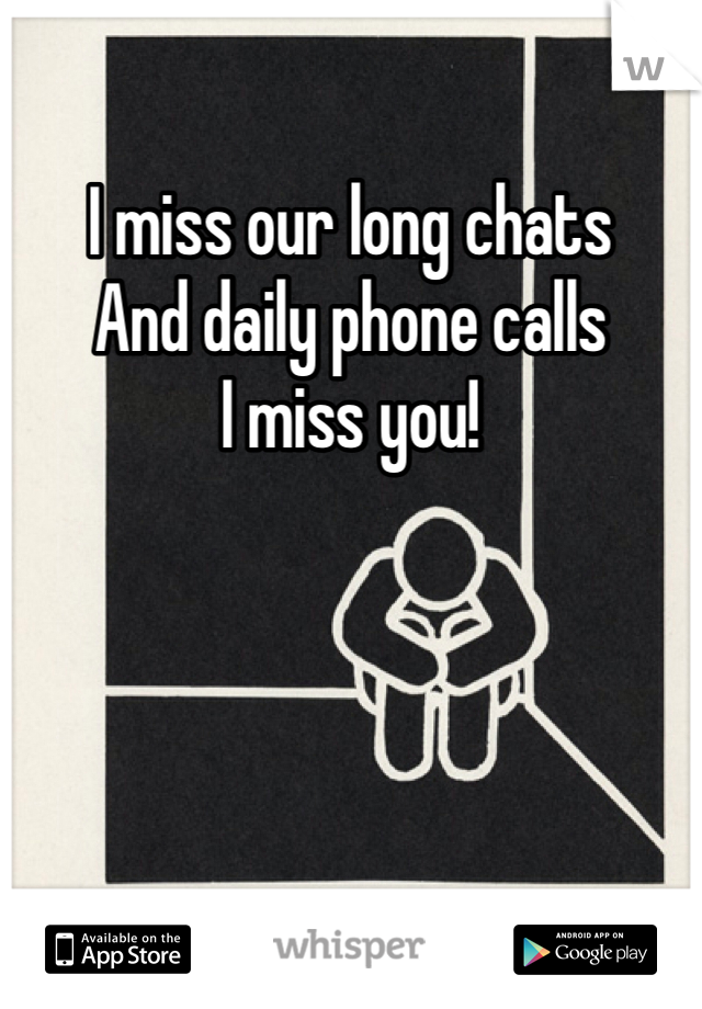 I miss our long chats And daily phone calls I miss you!