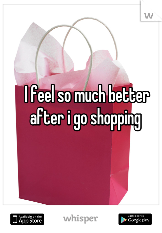 I feel so much better after i go shopping