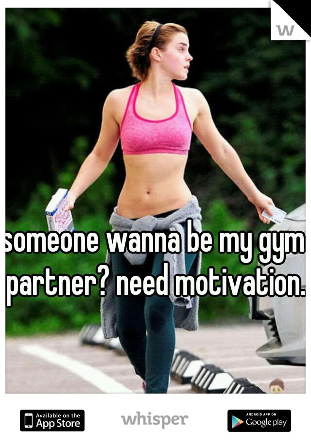 someone wanna be my gym partner? need motivation.