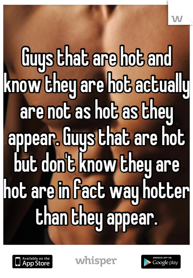 Guys that are hot and know they are hot actually are not as hot as they appear. Guys that are hot but don't know they are hot are in fact way hotter than they appear.