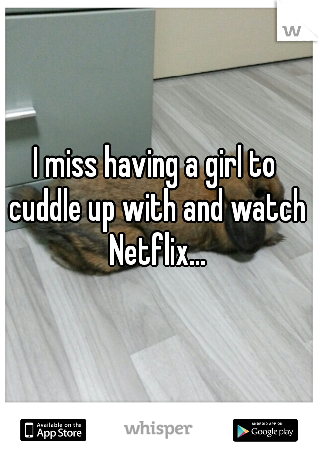 I miss having a girl to cuddle up with and watch Netflix...