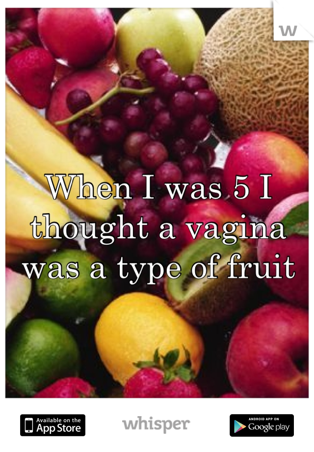 When I was 5 I thought a vagina was a type of fruit