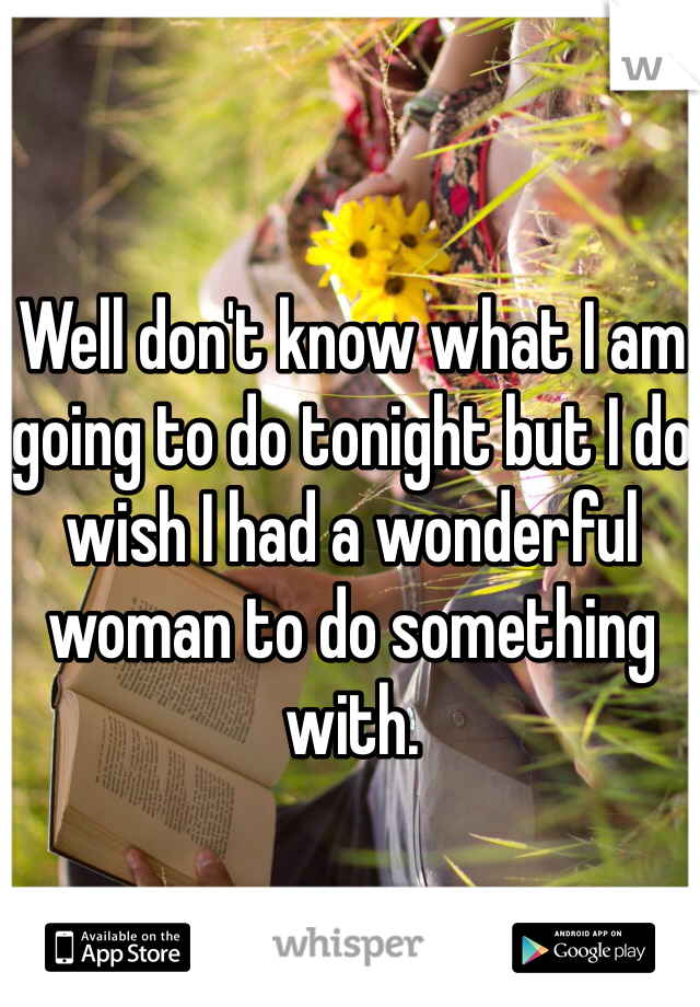 Well don't know what I am going to do tonight but I do wish I had a wonderful woman to do something with.