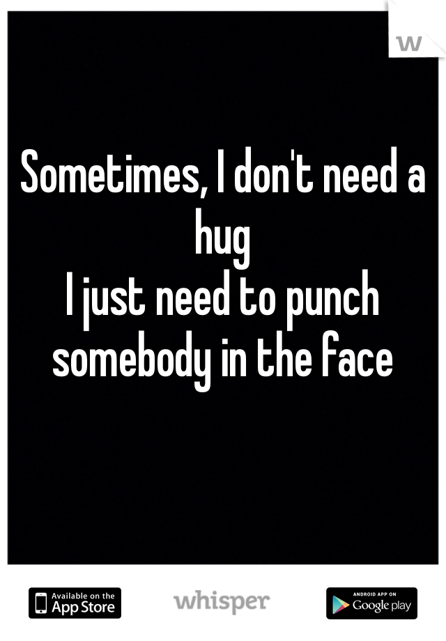 Sometimes, I don't need a hug I just need to punch somebody in the face