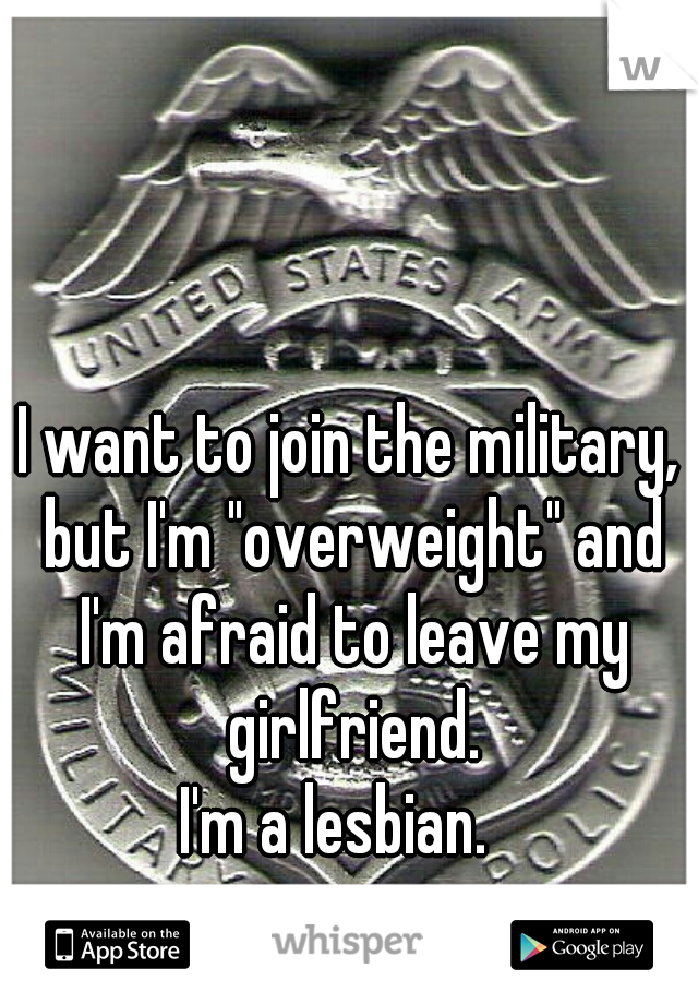 """I want to join the military, but I'm """"overweight"""" and I'm afraid to leave my girlfriend.     I'm a lesbian."""