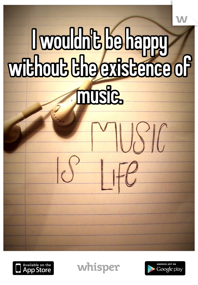 I wouldn't be happy without the existence of music.