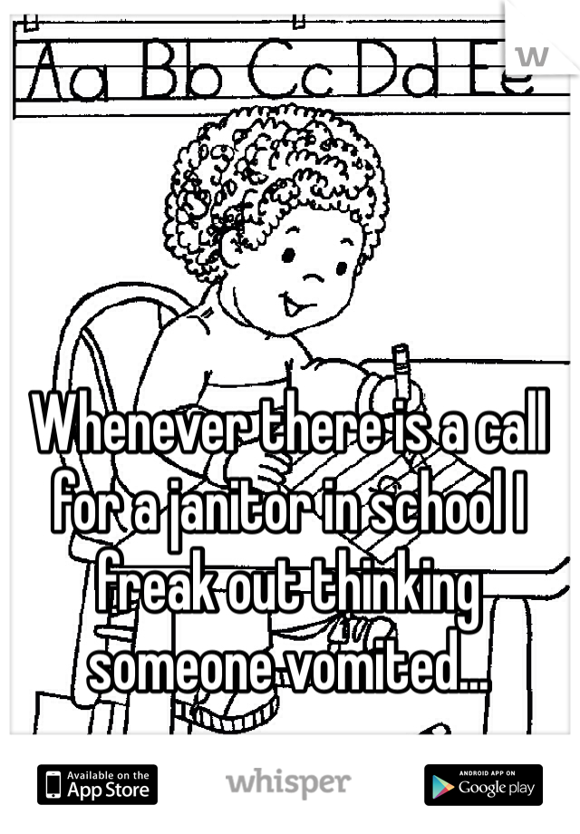 Whenever there is a call for a janitor in school I freak out thinking someone vomited...