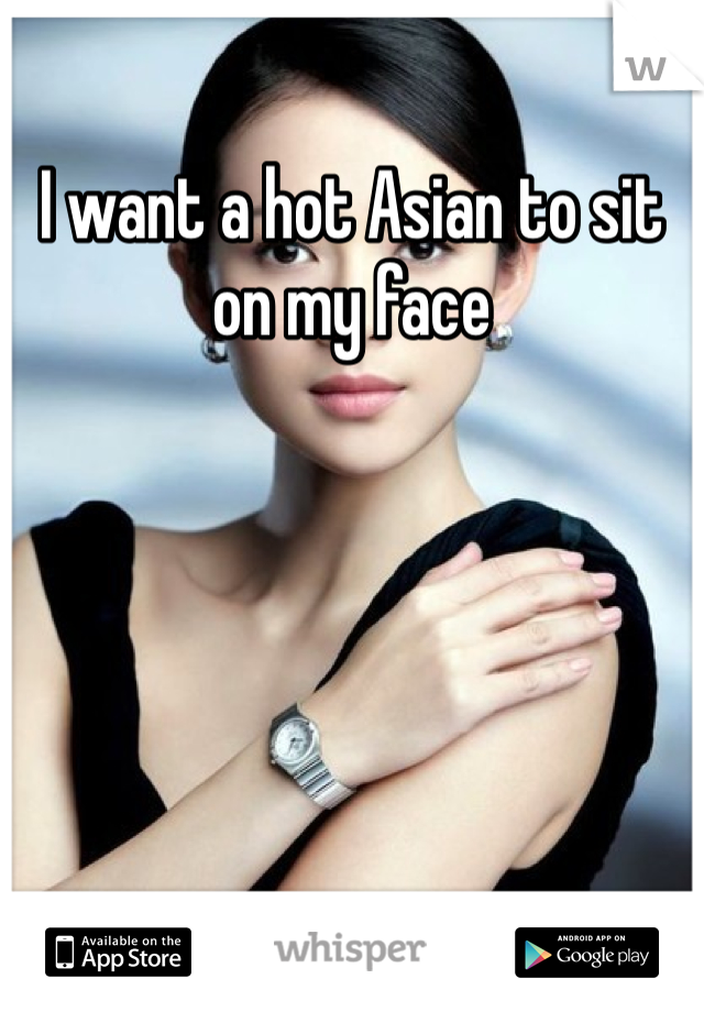 I want a hot Asian to sit on my face