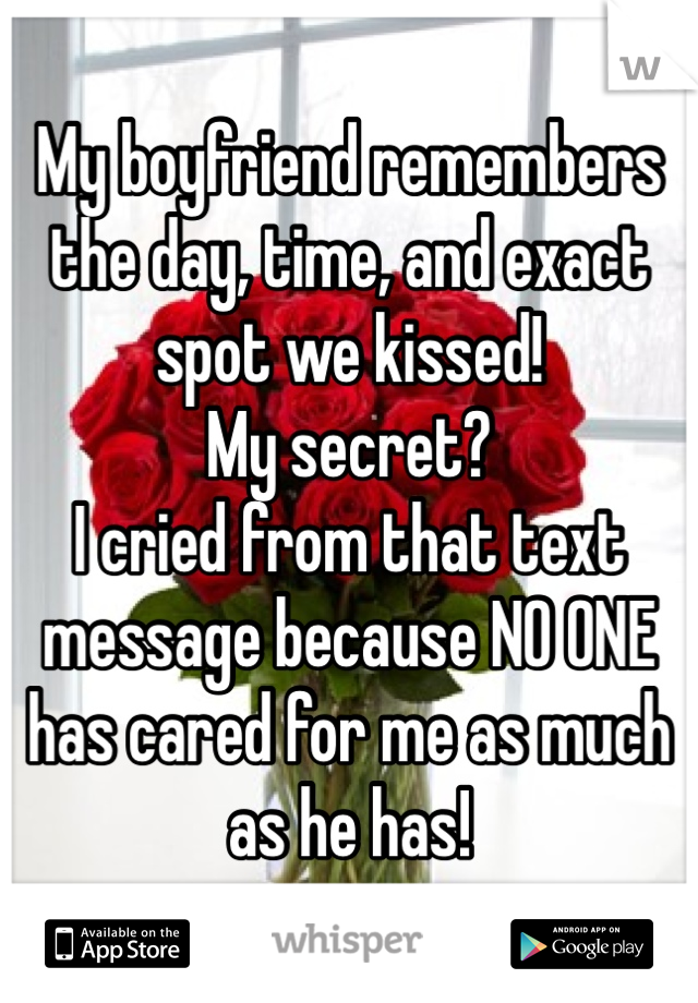 My boyfriend remembers the day, time, and exact spot we kissed!  My secret? I cried from that text message because NO ONE has cared for me as much as he has!