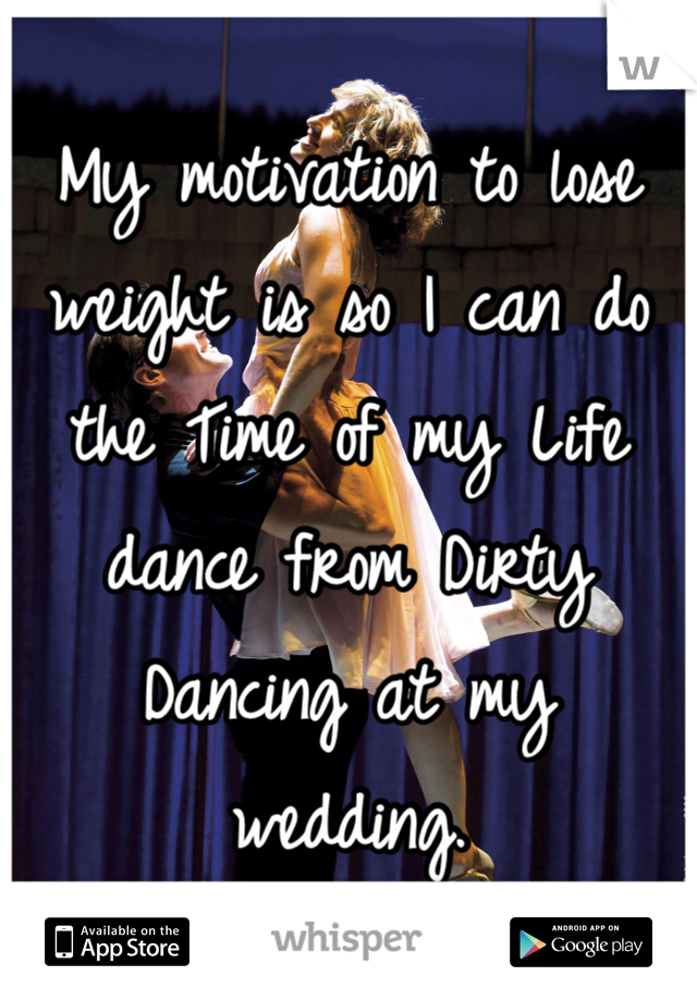 My motivation to lose weight is so I can do the Time of my Life dance from Dirty Dancing at my wedding.