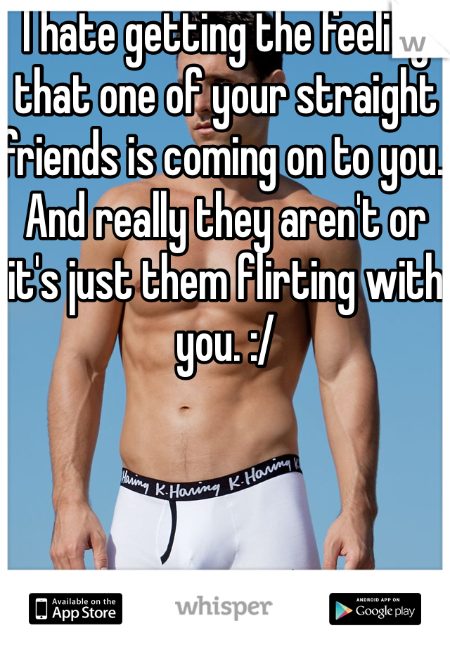 I hate getting the feeling that one of your straight friends is coming on to you. And really they aren't or it's just them flirting with you. :/