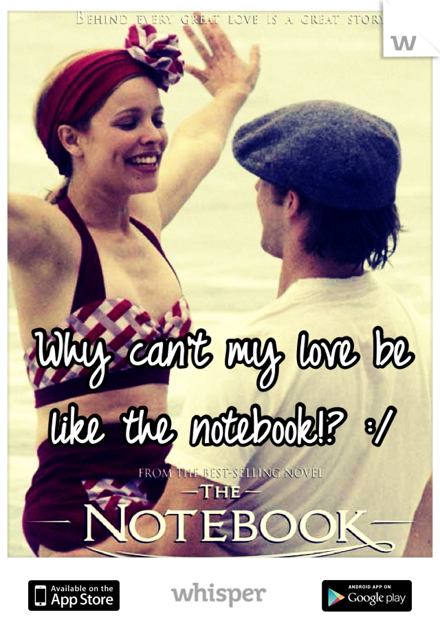 Why can't my love be like the notebook!? :/
