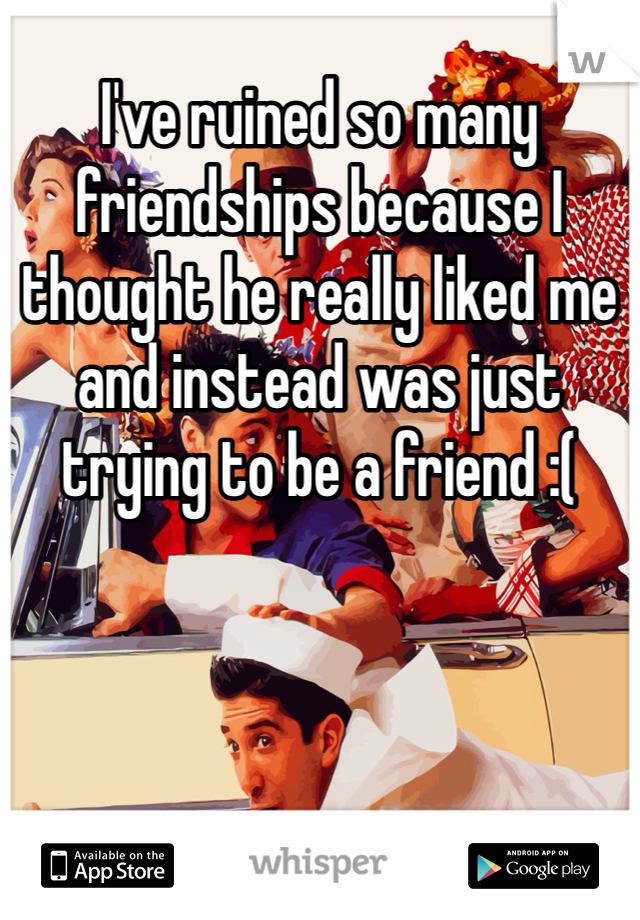 I've ruined so many friendships because I thought he really liked me and instead was just trying to be a friend :(