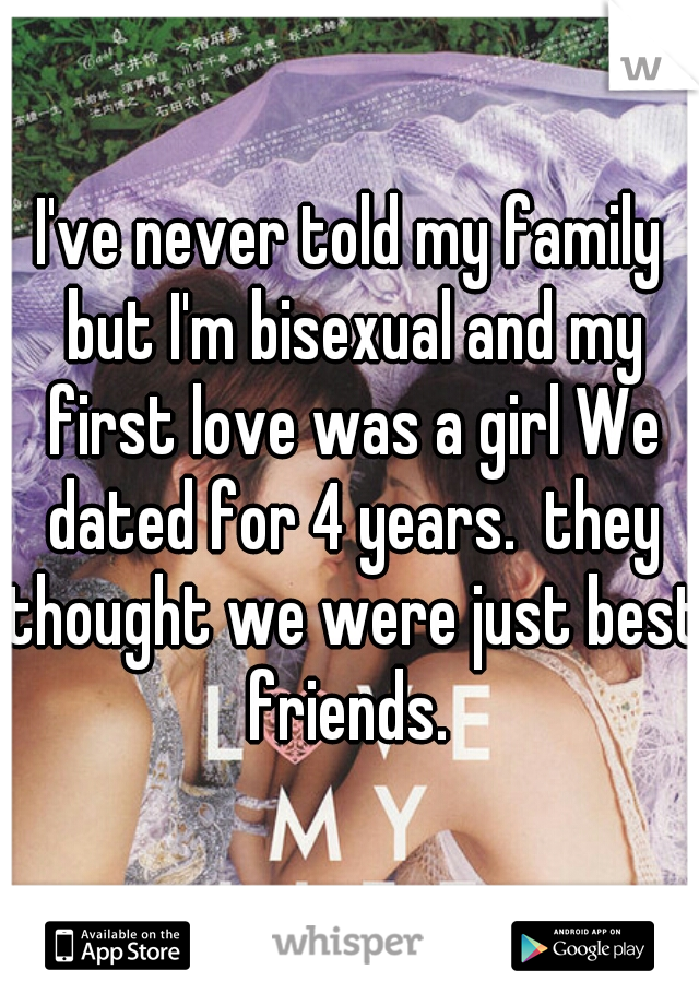 I've never told my family but I'm bisexual and my first love was a girl We dated for 4 years.  they thought we were just best friends.