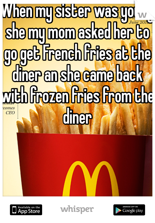 When my sister was young she my mom asked her to go get French fries at the diner an she came back with frozen fries from the diner