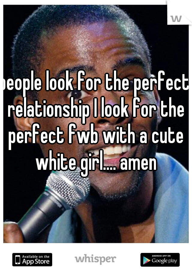people look for the perfect relationship I look for the perfect fwb with a cute white girl.... amen