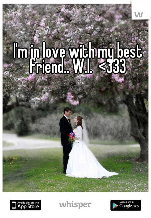 I'm in love with my best friend.. W.I.  <333