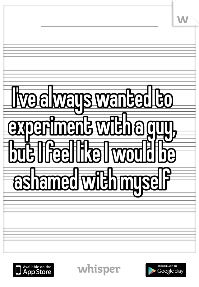 I've always wanted to experiment with a guy, but I feel like I would be ashamed with myself