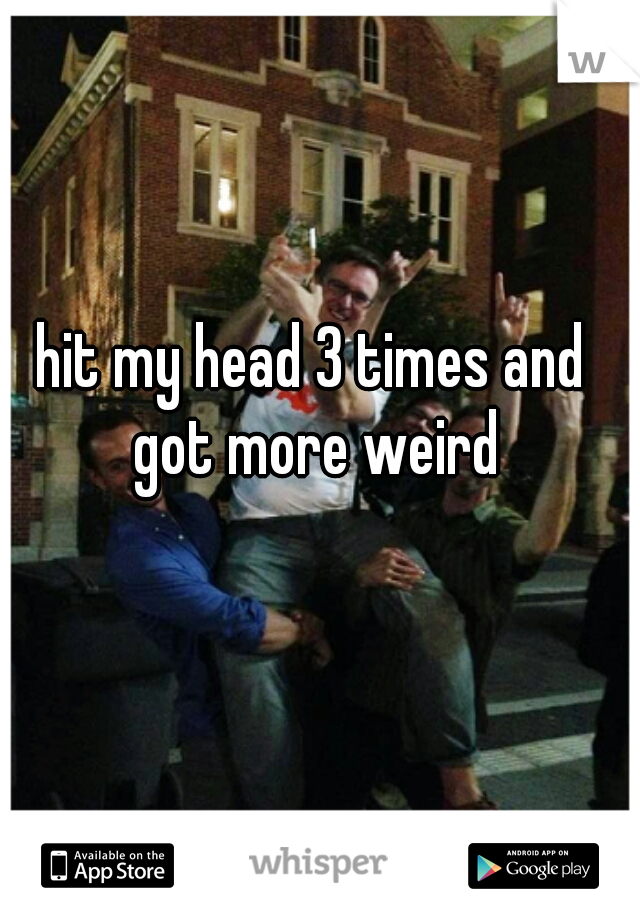 hit my head 3 times and got more weird