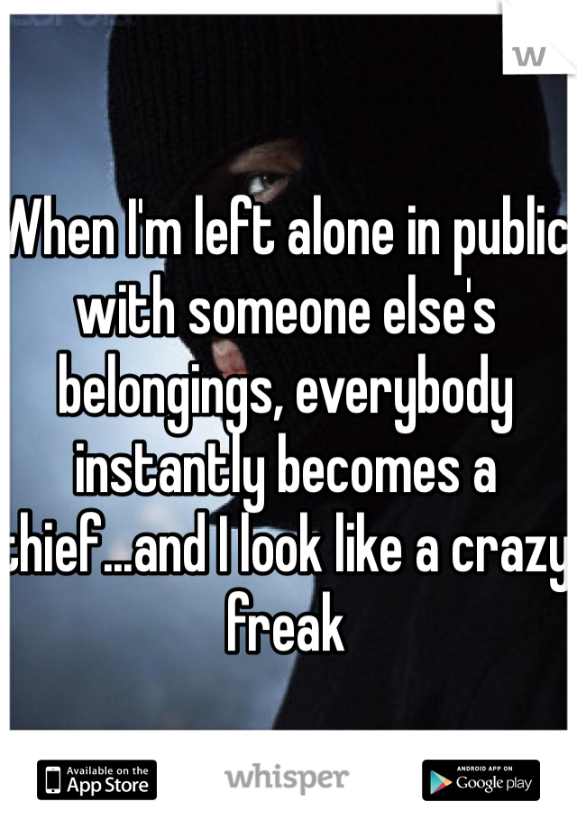 When I'm left alone in public with someone else's belongings, everybody instantly becomes a thief...and I look like a crazy freak