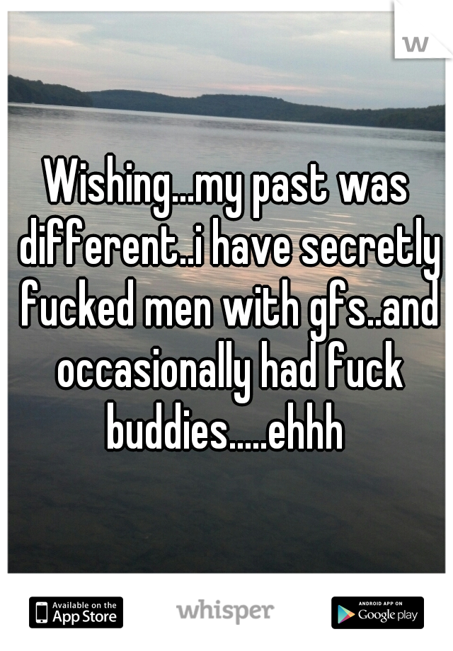 Wishing...my past was different..i have secretly fucked men with gfs..and occasionally had fuck buddies.....ehhh