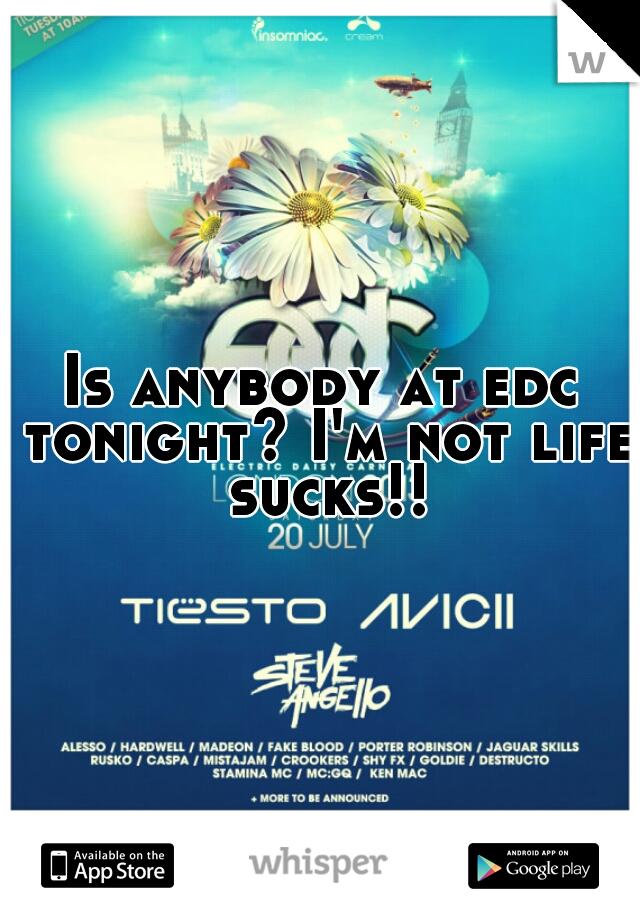 Is anybody at edc tonight? I'm not life sucks!!