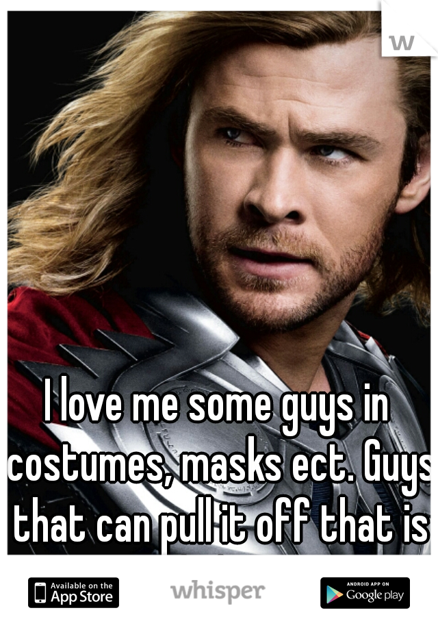 I love me some guys in costumes, masks ect. Guys that can pull it off that is haha!