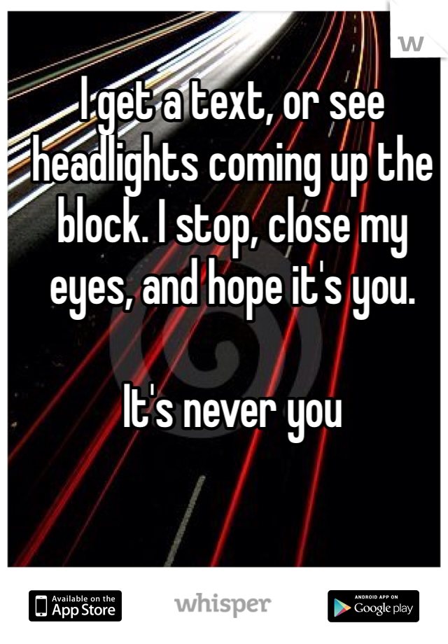 I get a text, or see headlights coming up the block. I stop, close my eyes, and hope it's you.  It's never you