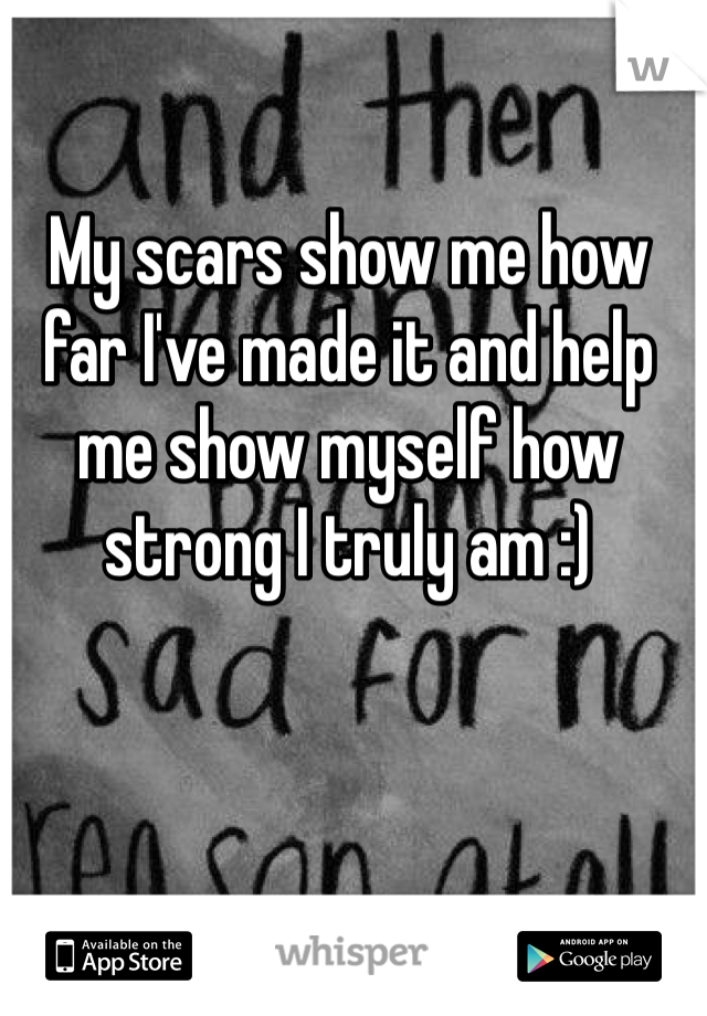 My scars show me how far I've made it and help me show myself how strong I truly am :)