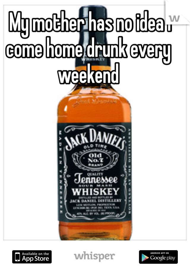 My mother has no idea I come home drunk every weekend
