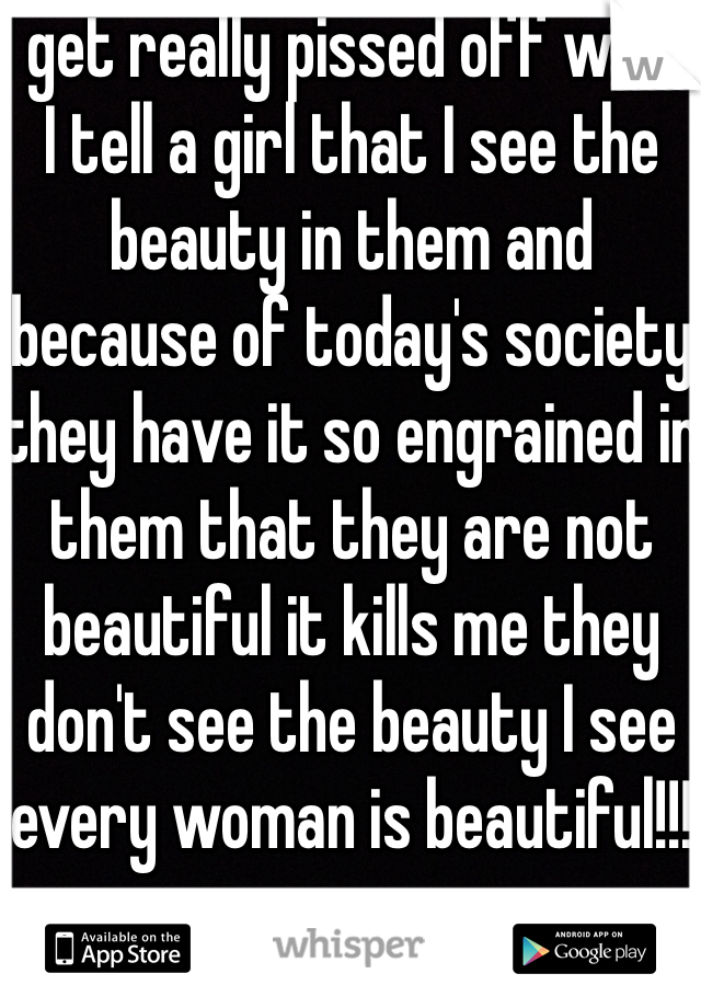 I get really pissed off when I tell a girl that I see the beauty in them and because of today's society they have it so engrained in them that they are not beautiful it kills me they don't see the beauty I see every woman is beautiful!!!