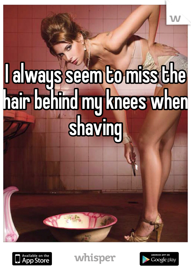 I always seem to miss the hair behind my knees when shaving