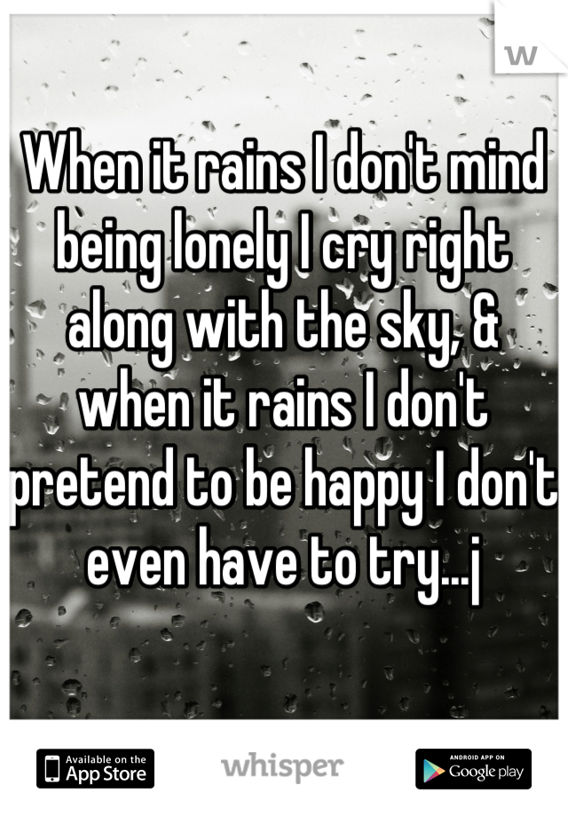 When it rains I don't mind being lonely I cry right along with the sky, & when it rains I don't pretend to be happy I don't even have to try...j