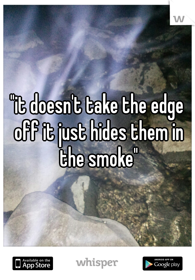 """""""it doesn't take the edge off it just hides them in the smoke"""""""