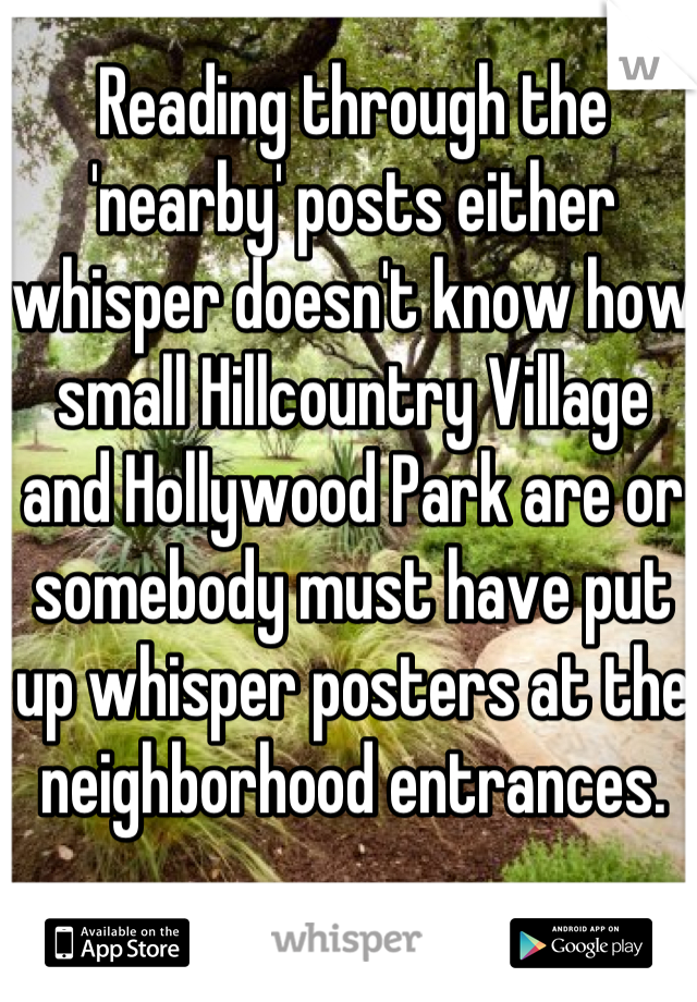 Reading through the 'nearby' posts either whisper doesn't know how small Hillcountry Village and Hollywood Park are or somebody must have put up whisper posters at the neighborhood entrances.
