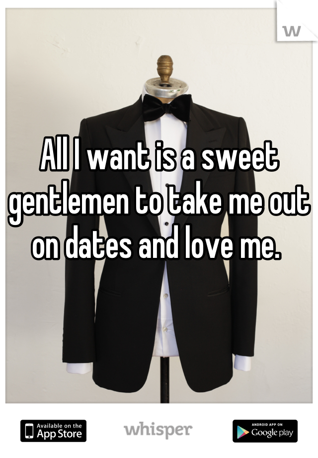 All I want is a sweet gentlemen to take me out on dates and love me.