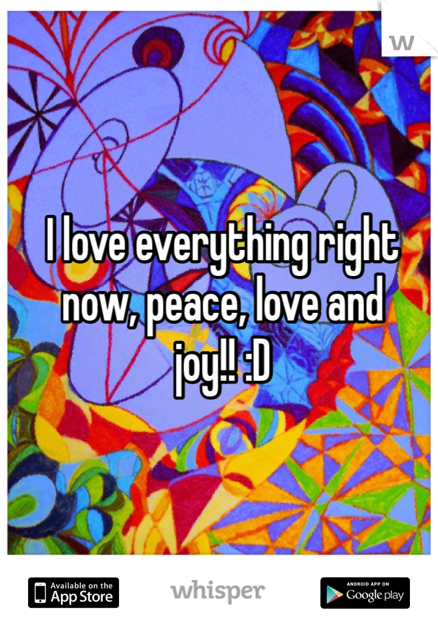 I love everything right now, peace, love and joy!! :D