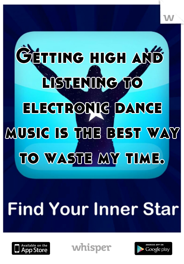 Getting high and listening to electronic dance music is the best way to waste my time.