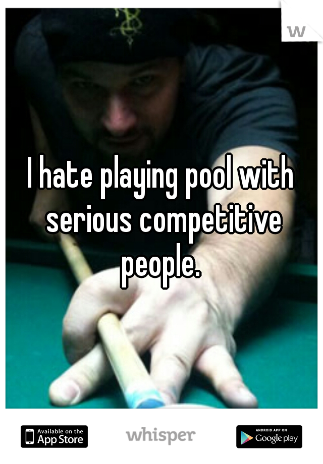 I hate playing pool with serious competitive people.