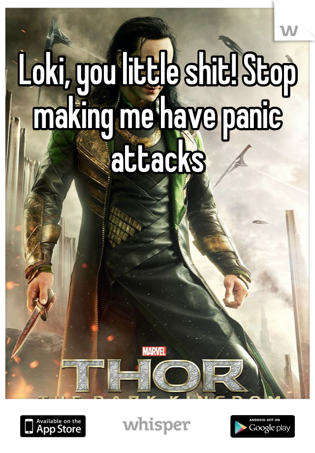 Loki, you little shit! Stop making me have panic attacks