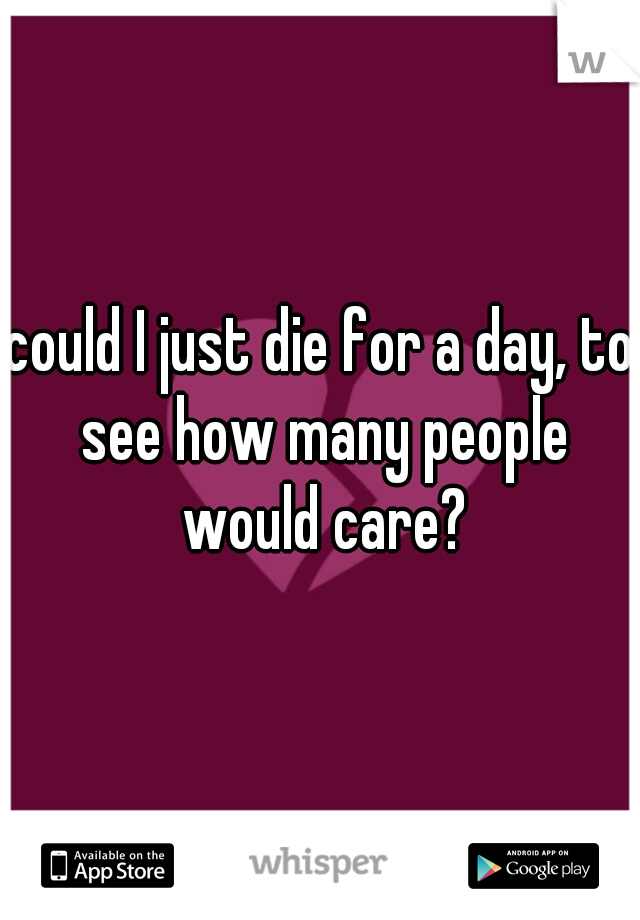could I just die for a day, to see how many people would care?