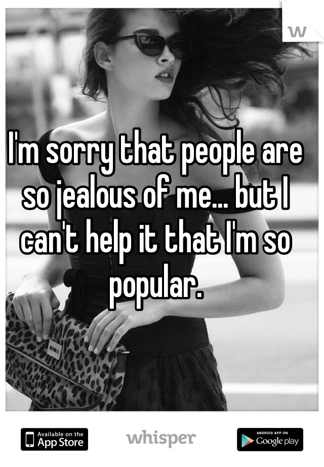 I'm sorry that people are so jealous of me... but I can't help it that I'm so popular.