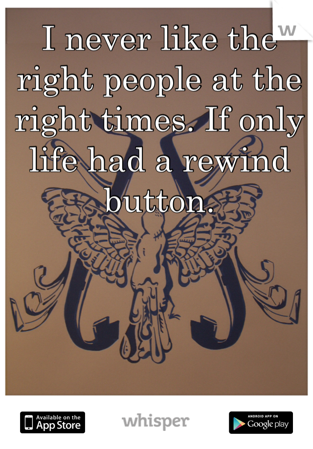I never like the right people at the right times. If only life had a rewind button.